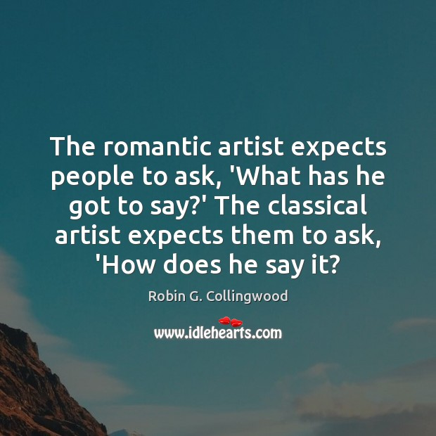 The romantic artist expects people to ask, 'What has he got to Robin G. Collingwood Picture Quote