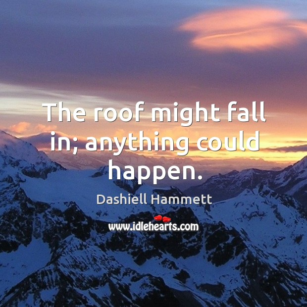 The roof might fall in; anything could happen. Image