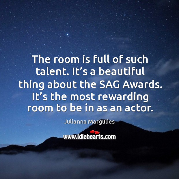 The room is full of such talent. It's a beautiful thing about the sag awards. Julianna Margulies Picture Quote