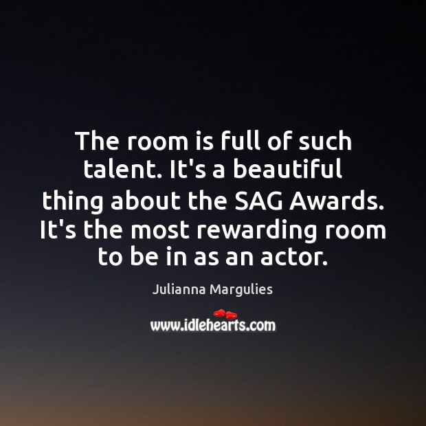 The room is full of such talent. It's a beautiful thing about Julianna Margulies Picture Quote