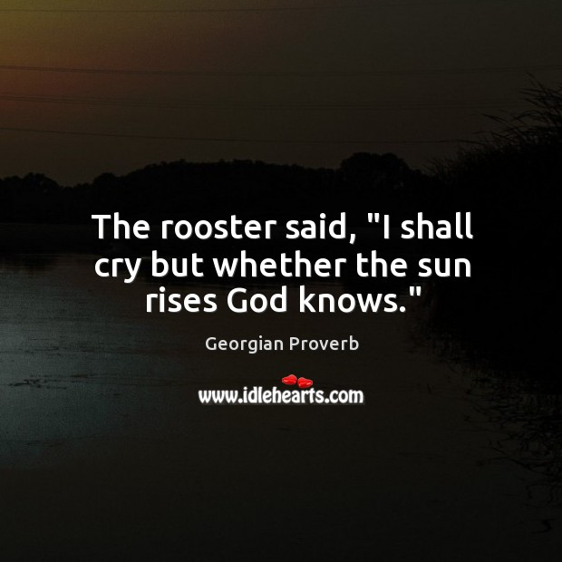 """The rooster said, """"I shall cry but whether the sun rises God knows."""" Georgian Proverbs Image"""