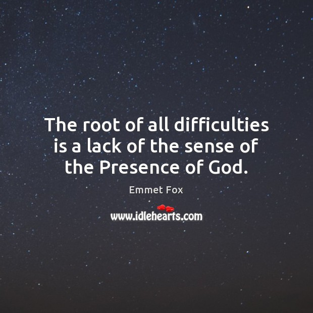 The root of all difficulties is a lack of the sense of the Presence of God. Emmet Fox Picture Quote