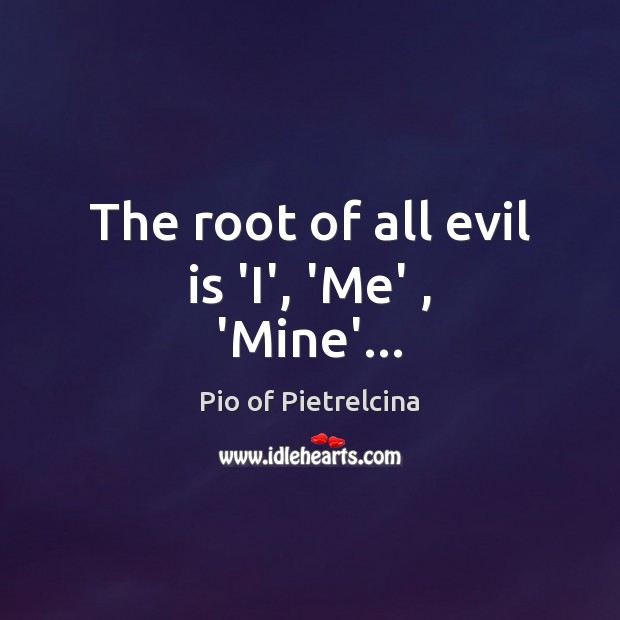 The root of all evil is 'I', 'Me' , 'Mine'… Pio of Pietrelcina Picture Quote