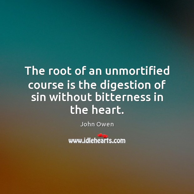 The root of an unmortified course is the digestion of sin without bitterness in the heart. John Owen Picture Quote