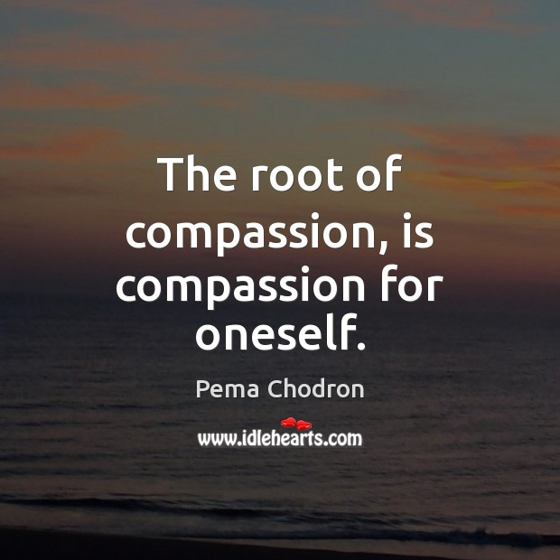 Image, The root of compassion, is compassion for oneself.