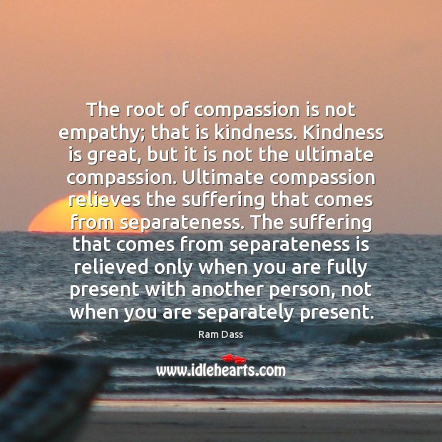 The root of compassion is not empathy; that is kindness. Kindness is Image