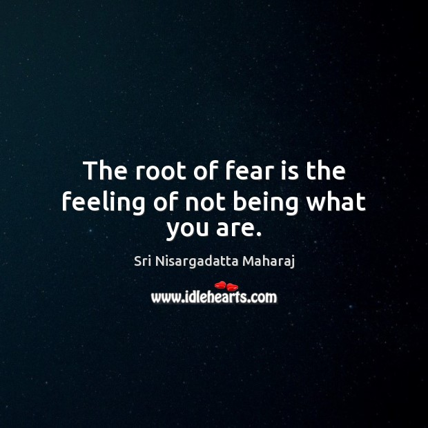 The root of fear is the feeling of not being what you are. Sri Nisargadatta Maharaj Picture Quote