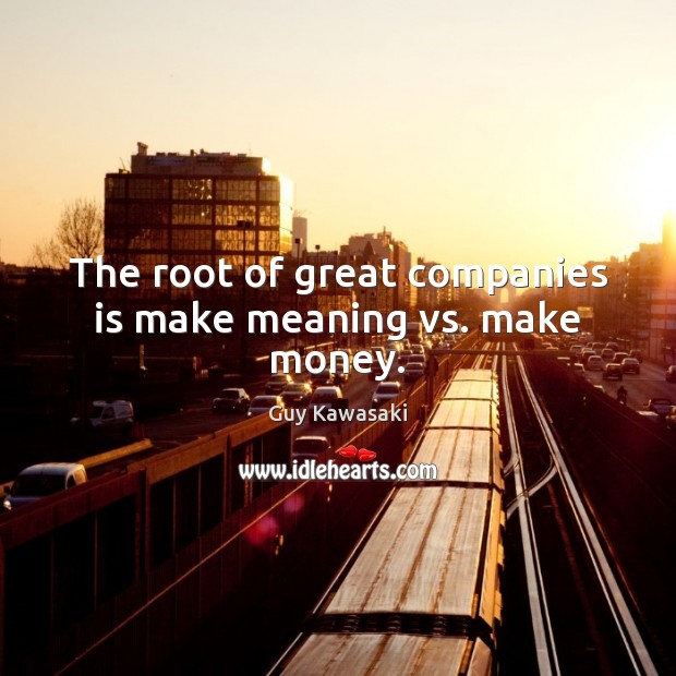 The root of great companies is make meaning vs. make money. Guy Kawasaki Picture Quote
