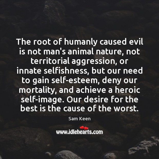 The root of humanly caused evil is not man's animal nature, not Sam Keen Picture Quote