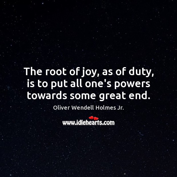 The root of joy, as of duty, is to put all one's powers towards some great end. Oliver Wendell Holmes Jr. Picture Quote