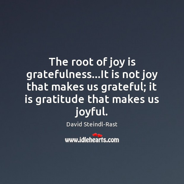 Image, The root of joy is gratefulness…It is not joy that makes