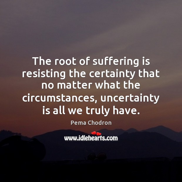Image, The root of suffering is resisting the certainty that no matter what