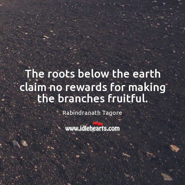 The roots below the earth claim no rewards for making the branches fruitful. Rabindranath Tagore Picture Quote