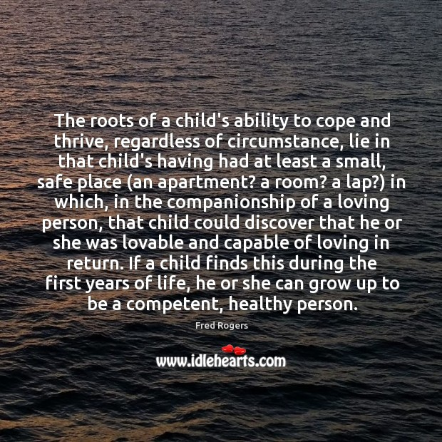 The roots of a child's ability to cope and thrive, regardless of Fred Rogers Picture Quote