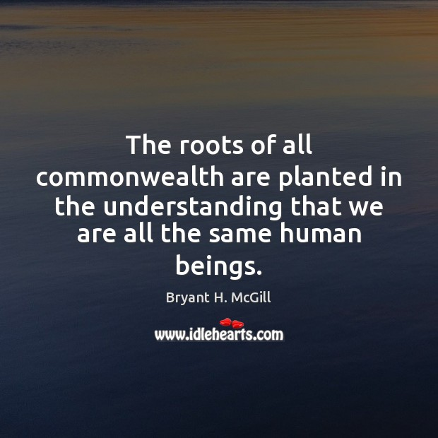 The roots of all commonwealth are planted in the understanding that we Bryant H. McGill Picture Quote