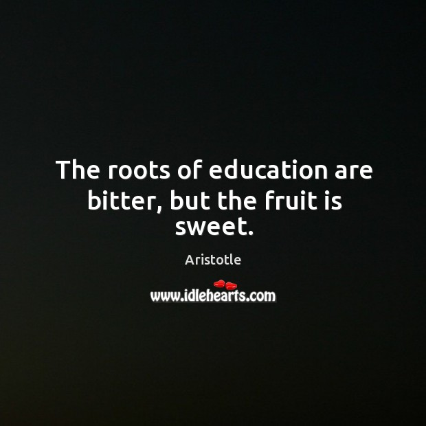 Image, The roots of education are bitter, but the fruit is sweet.