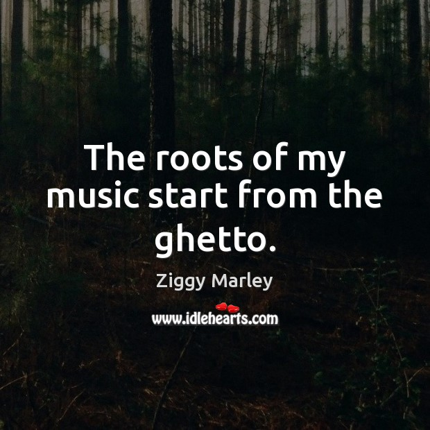 The roots of my music start from the ghetto. Ziggy Marley Picture Quote