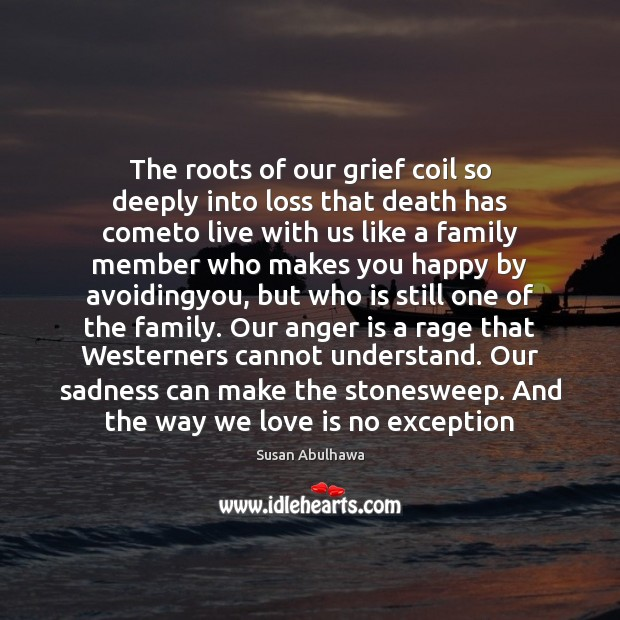 The roots of our grief coil so deeply into loss that death Anger Quotes Image