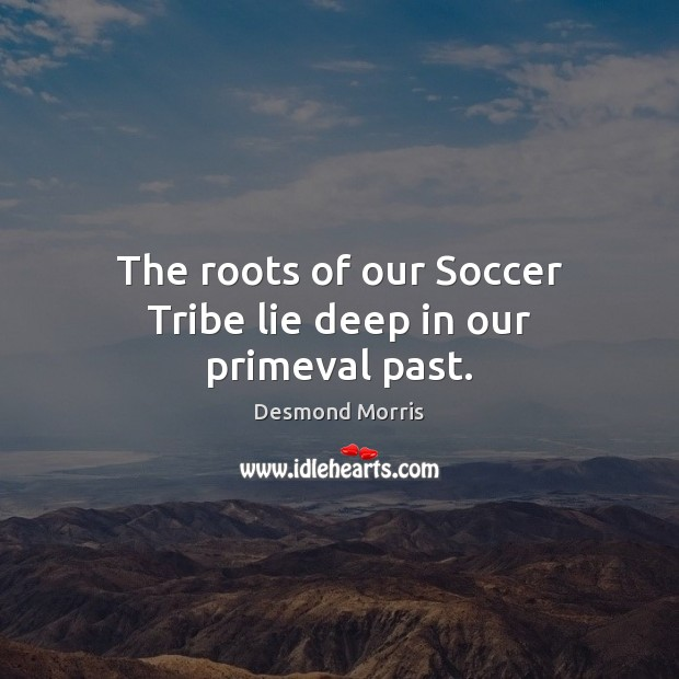 The roots of our Soccer Tribe lie deep in our primeval past. Soccer Quotes Image