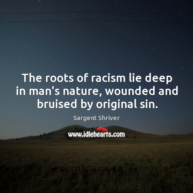 The roots of racism lie deep in man's nature, wounded and bruised by original sin. Image