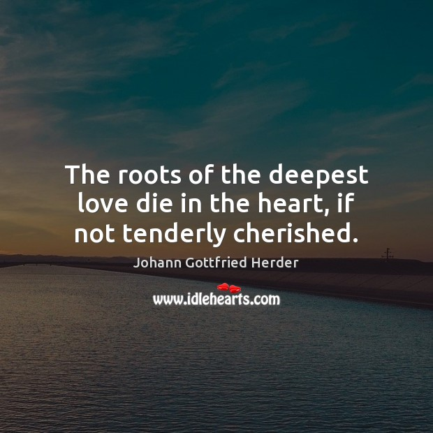 The roots of the deepest love die in the heart, if not tenderly cherished. Image