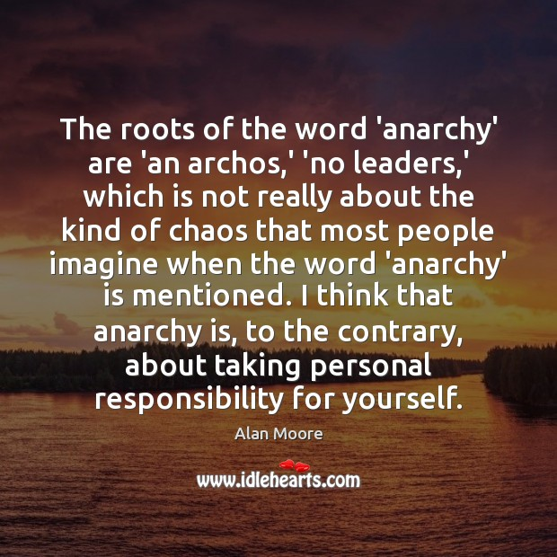 The roots of the word 'anarchy' are 'an archos,' 'no leaders, Alan Moore Picture Quote