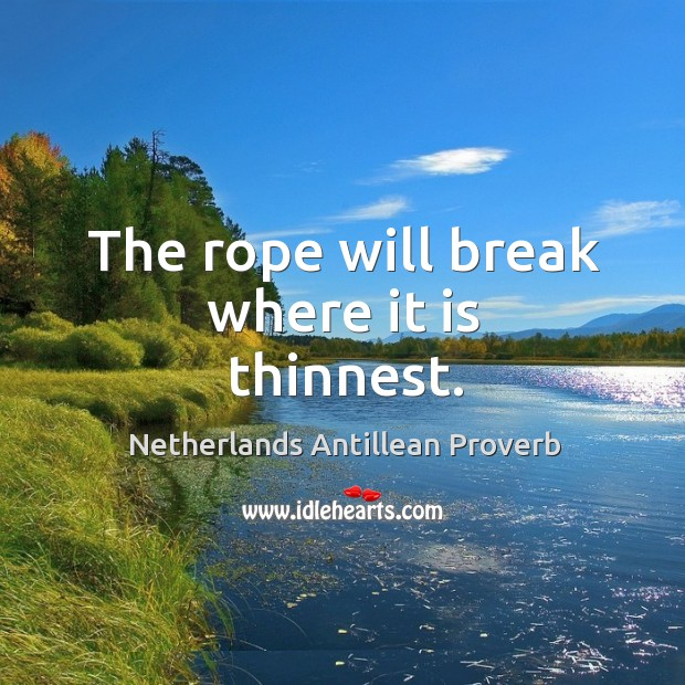 The rope will break where it is thinnest. Netherlands Antillean Proverbs Image