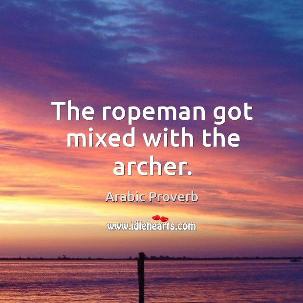 The ropeman got mixed with the archer. Arabic Proverbs Image