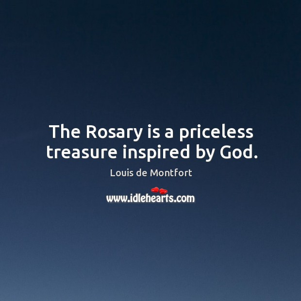 The Rosary is a priceless treasure inspired by God. Louis de Montfort Picture Quote
