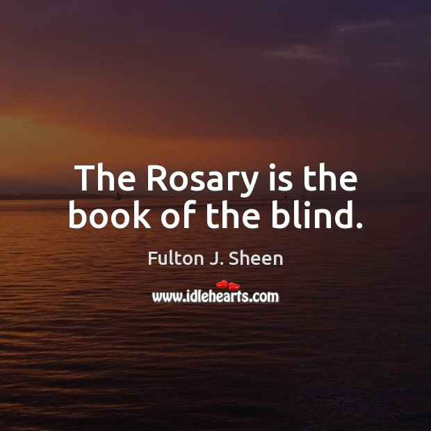 The Rosary is the book of the blind. Fulton J. Sheen Picture Quote