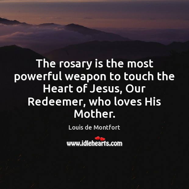 The rosary is the most powerful weapon to touch the Heart of Louis de Montfort Picture Quote