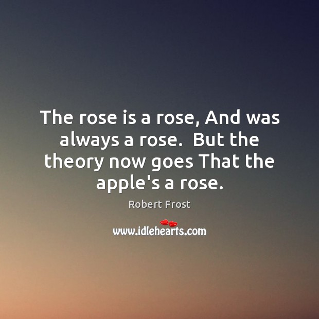 The rose is a rose, And was always a rose.  But the Image