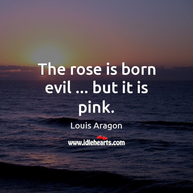 The rose is born evil … but it is pink. Louis Aragon Picture Quote