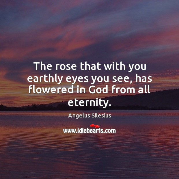 The rose that with you earthly eyes you see, has flowered in God from all eternity. Image