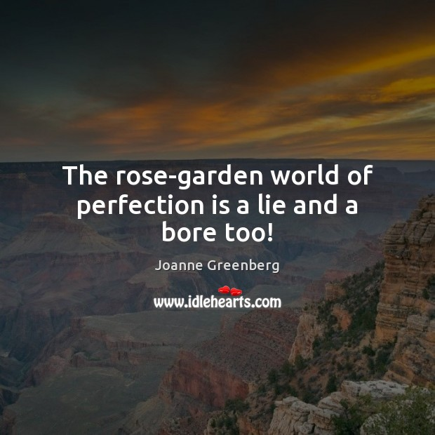 The rose-garden world of perfection is a lie and a bore too! Perfection Quotes Image