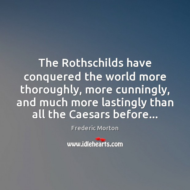 The Rothschilds have conquered the world more thoroughly, more cunningly, and much Frederic Morton Picture Quote