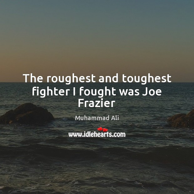 The roughest and toughest fighter I fought was Joe Frazier Muhammad Ali Picture Quote