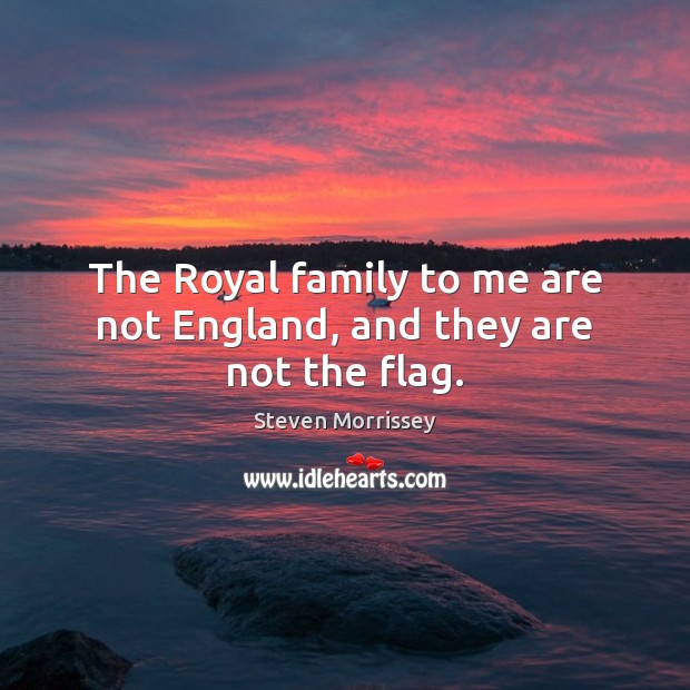 The Royal family to me are not England, and they are not the flag. Steven Morrissey Picture Quote