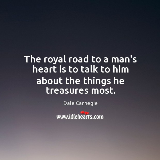 Image, The royal road to a man's heart is to talk to him about the things he treasures most.