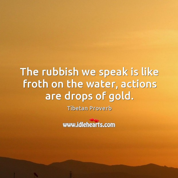 The rubbish we speak is like froth on the water, actions are drops of gold. Tibetan Proverbs Image