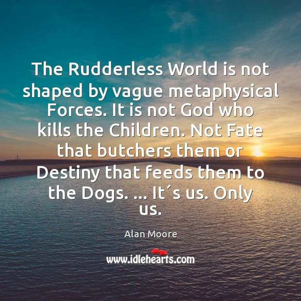 Image, The Rudderless World is not shaped by vague metaphysical Forces. It is