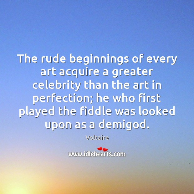 Image, The rude beginnings of every art acquire a greater celebrity than the