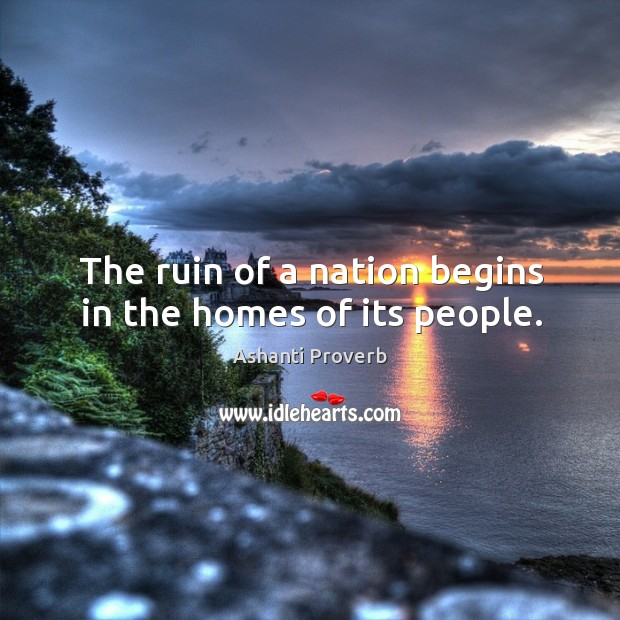 The ruin of a nation begins in the homes of its people. Ashanti Proverbs Image