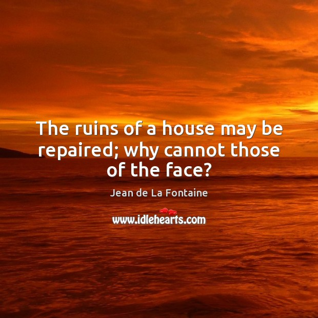 The ruins of a house may be repaired; why cannot those of the face? Jean de La Fontaine Picture Quote