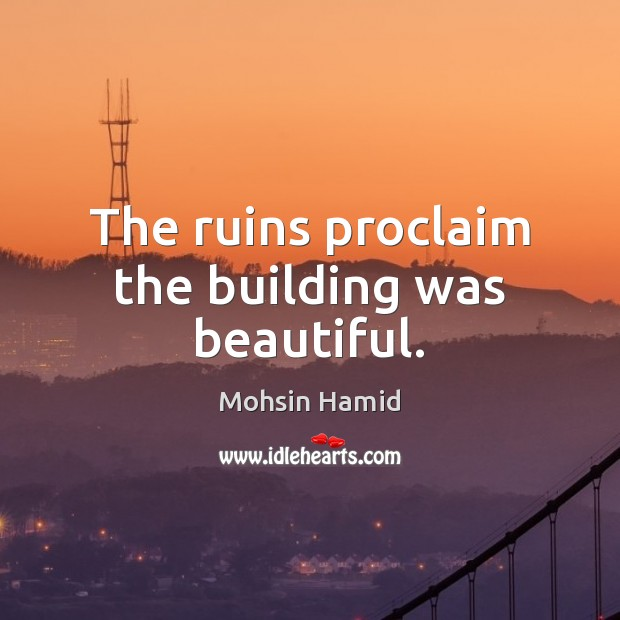 The ruins proclaim the building was beautiful. Mohsin Hamid Picture Quote