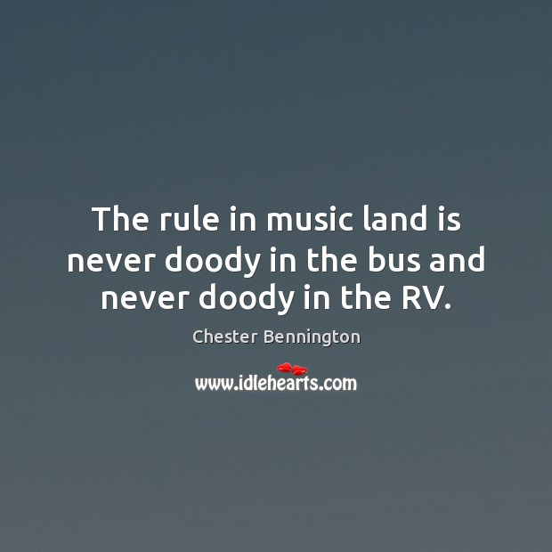 The rule in music land is never doody in the bus and never doody in the RV. Chester Bennington Picture Quote