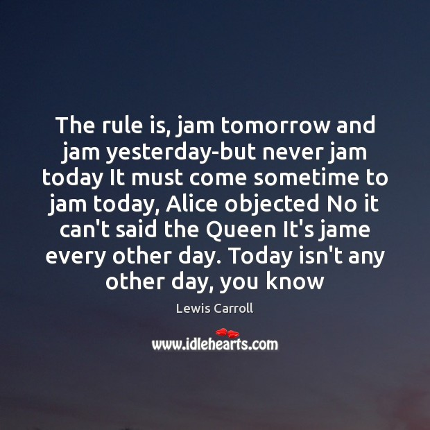 Image, The rule is, jam tomorrow and jam yesterday-but never jam today It