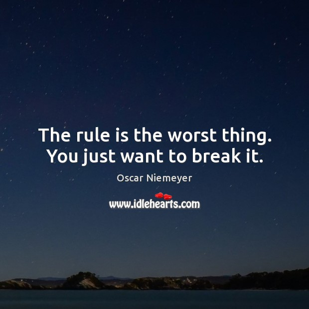 The rule is the worst thing. You just want to break it. Image