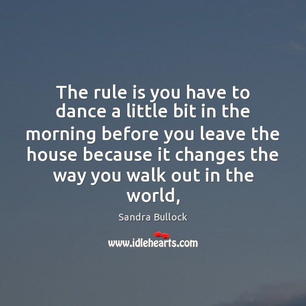 The rule is you have to dance a little bit in the Sandra Bullock Picture Quote