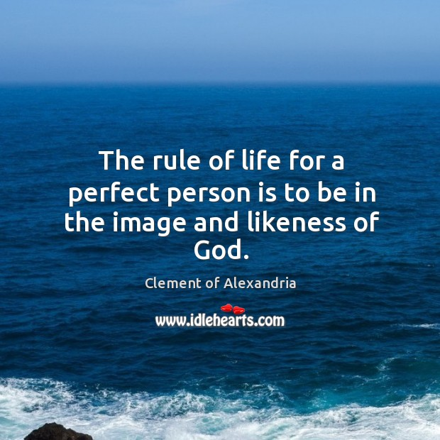 The rule of life for a perfect person is to be in the image and likeness of God. Image